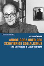 André Gorz oder der schwierige Sozialismus - Arno Münster